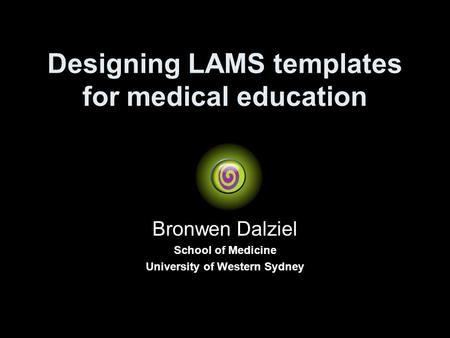 Designing LAMS templates for medical education Bronwen Dalziel School of Medicine University of Western Sydney.