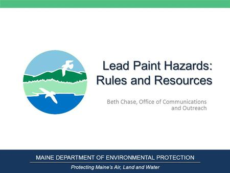 Lead Paint Hazards: Rules and Resources Beth Chase, Office of Communications and Outreach MAINE DEPARTMENT OF ENVIRONMENTAL PROTECTION Protecting Maine's.