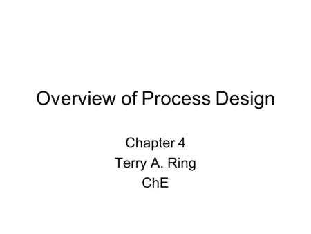 Overview of Process Design Chapter 4 Terry A. Ring ChE.