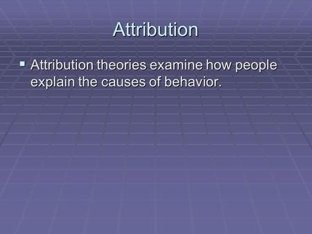 Attribution  Attribution theories examine how people explain the causes of behavior.