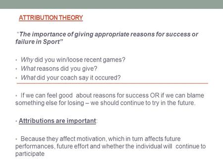 "ATTRIBUTION THEORY ""The importance of giving appropriate reasons for success or failure in Sport"" Why did you win/loose recent games? What reasons did."