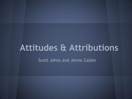 Attitudes & Attributions Scott Johns and Jenna Callen.