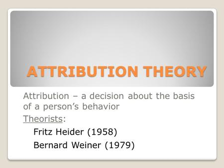 ATTRIBUTION THEORY Attribution – a decision about the basis of a person's behavior Theorists: Fritz Heider (1958) Bernard Weiner (1979)