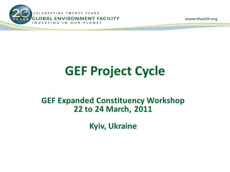 GEF Project Cycle GEF Expanded Constituency Workshop 22 to 24 March, 2011 Kyiv, Ukraine.