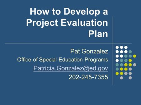 How to Develop a Project Evaluation Plan Pat Gonzalez Office of Special Education Programs 202-245-7355.