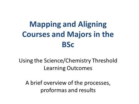 Mapping and Aligning Courses and Majors in the BSc Using the Science/Chemistry Threshold Learning Outcomes A brief overview of the processes, proformas.