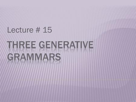 Lecture # 15.  Generative grammar is set of rules which, operating upon a finite vocabulary of units, generates a set of (finite or infinite) strings,