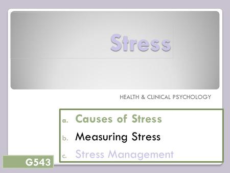 Stress HEALTH & CLINICAL PSYCHOLOGY a. Causes of Stress b. Measuring Stress c. Stress Management G543.