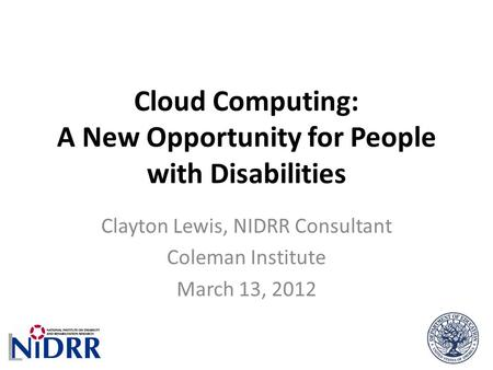 Cloud Computing: A New Opportunity for People with Disabilities Clayton Lewis, NIDRR Consultant Coleman Institute March 13, 2012.