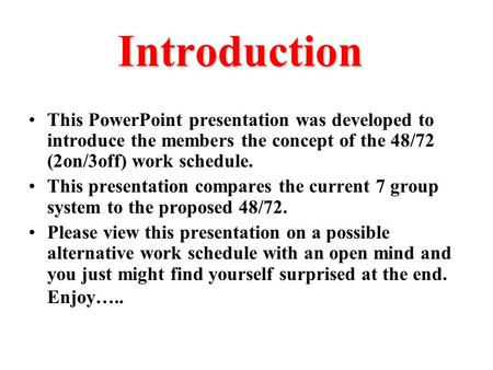 Introduction This PowerPoint presentation was developed to introduce the members the concept of the 48/72 (2on/3off) work schedule. This presentation compares.