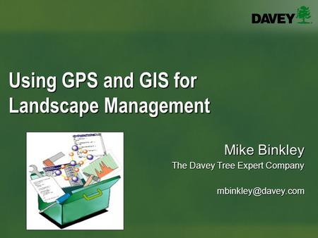 Using GPS and GIS for Landscape Management Mike Binkley The Davey Tree Expert Company
