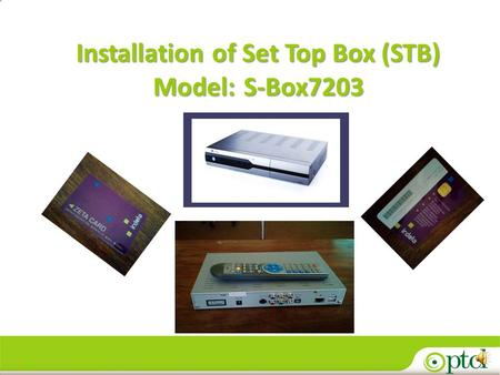 1 Installation of Set Top Box (STB) Model:S-Box7203 Installation of Set Top Box (STB) Model: S-Box7203.