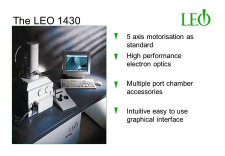 The LEO 1430 5 axis motorisation as standard High performance electron optics Intuitive easy to use graphical interface Multiple port chamber accessories.