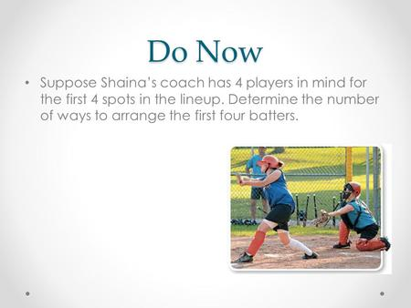 Do Now Suppose Shaina's coach has 4 players in mind for the first 4 spots in the lineup. Determine the number of ways to arrange the first four batters.