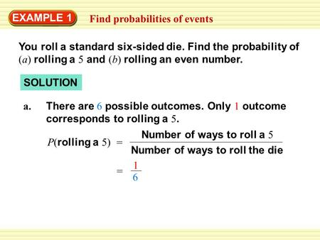 EXAMPLE 1 Find probabilities of events You roll a standard six-sided die. Find the probability of (a) rolling a 5 and (b) rolling an even number. SOLUTION.