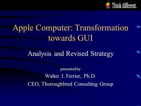 Apple Computer: Transformation towards GUI Analysis and Revised Strategy presented by Walter J. Ferrier, Ph.D. CEO, Thoroughbred Consulting Group.