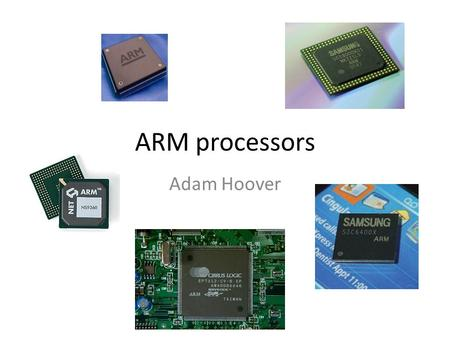 ARM processors Adam Hoover. ARM processors Family of 32-bit microcontroller processors ARM has changed their name several times: What is it? Who makes.