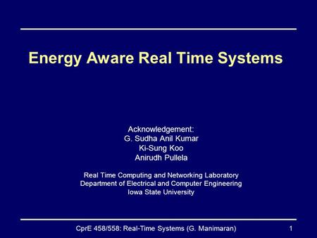 CprE 458/558: Real-Time Systems (G. Manimaran)1 Energy Aware Real Time Systems Acknowledgement: G. Sudha Anil Kumar Ki-Sung Koo Anirudh Pullela Real Time.