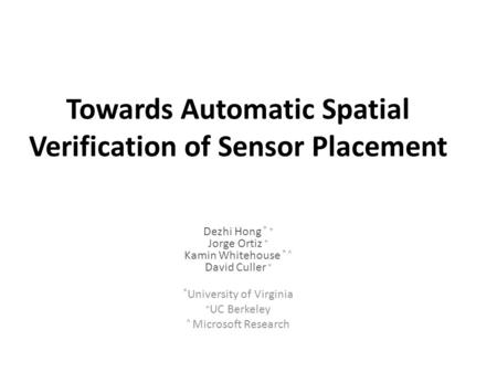 Towards Automatic Spatial Verification of Sensor Placement Dezhi Hong * + Jorge Ortiz + Kamin Whitehouse * ^ David Culler + * University of Virginia +