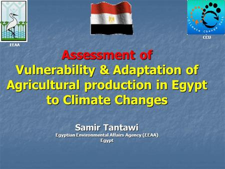 Assessment of Vulnerability & Adaptation of Agricultural production in Egypt to Climate Changes Samir Tantawi Egyptian Environmental Affairs Agency (EEAA)