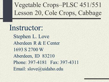 Vegetable Crops–PLSC 451/551 Lesson 20, Cole Crops, Cabbage Instructor: Stephen L. Love Aberdeen R & E Center 1693 S 2700 W Aberdeen, ID 83210 Phone: 397-4181.
