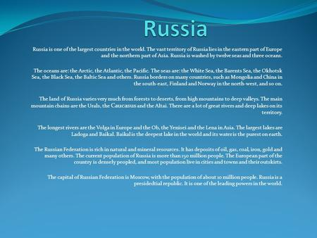 Russia Russia is one of the largest countries in the world. The vast territory of Russia lies in the eastern part of Europe and the northern part of Asia.