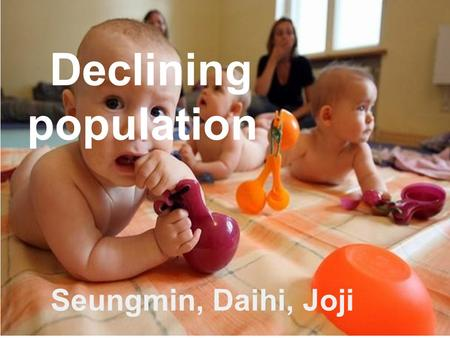 Declining population Seungmin, Daihi, Joji. Contents 1. Background information 2. Public policy 3. Decision makers 4. The manner of consultation 5. The.