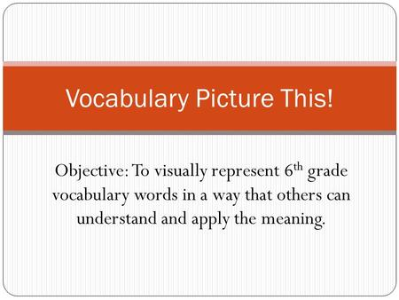 Objective: To visually represent 6 th grade vocabulary words in a way that others can understand and apply the meaning. Vocabulary Picture This!
