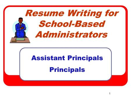 1 Resume Writing for School-Based Administrators Assistant Principals Principals.