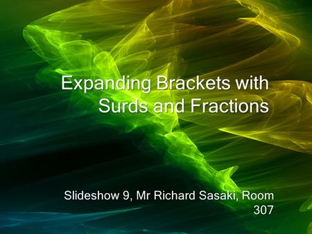 Expanding Brackets with Surds and Fractions Slideshow 9, Mr Richard Sasaki, Room 307.