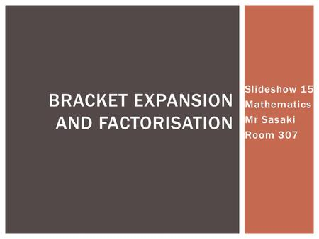 Slideshow 15 Mathematics Mr Sasaki Room 307 BRACKET EXPANSION AND FACTORISATION.