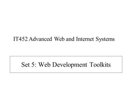 Set 5: Web Development Toolkits IT452 Advanced Web and Internet Systems.