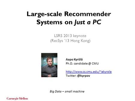 Large-scale Recommender Systems on Just a PC LSRS 2013 keynote (RecSys '13 Hong Kong) Aapo Kyrölä Ph.D. CMU