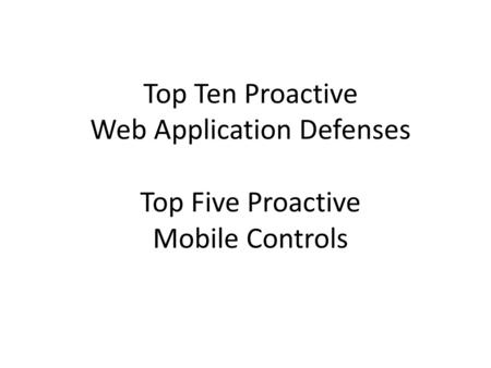 Top Ten Proactive Web Application Defenses Top Five Proactive Mobile Controls.