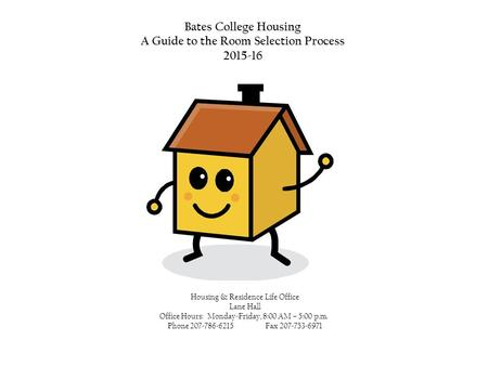 Bates College Housing A Guide to the Room Selection Process 2015-16 Housing & Residence Life Office Lane Hall Office Hours: Monday-Friday, 8:00 AM – 5:00.