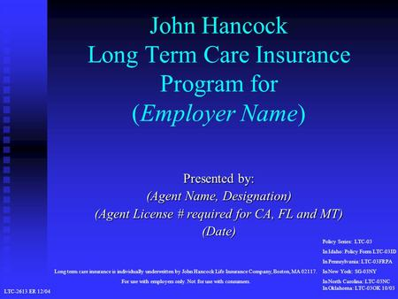 John Hancock Long Term Care Insurance Program for (Employer Name) Presented by: (Agent Name, Designation) (Agent License # required for CA, FL and MT)