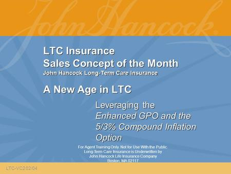 LTC Insurance Sales Concept of the Month John Hancock Long-Term Care Insurance A New Age in LTC Leveraging the Enhanced GPO and the 5/3% Compound Inflation.