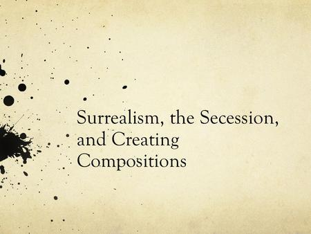 Surrealism, the Secession, and Creating Compositions.