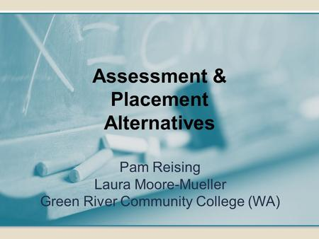 Pam Reising Laura Moore-Mueller Green River Community College (WA) Assessment & Placement Alternatives.