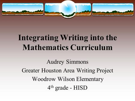 Integrating Writing into the Mathematics Curriculum Audrey Simmons Greater Houston Area Writing Project Woodrow Wilson Elementary 4 th grade - HISD.