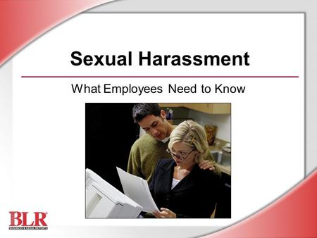 Sexual Harassment What Employees Need to Know. © Business & Legal Reports, Inc. 0903 Session Objectives You will be able to: Recognize sexual harassment.