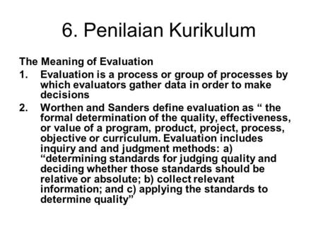 6. Penilaian Kurikulum The Meaning of Evaluation 1.Evaluation is a process or group of processes by which evaluators gather data in order to make decisions.