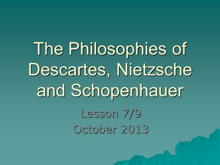The Philosophies of Descartes, Nietzsche and Schopenhauer Lesson 7/9 October 2013.