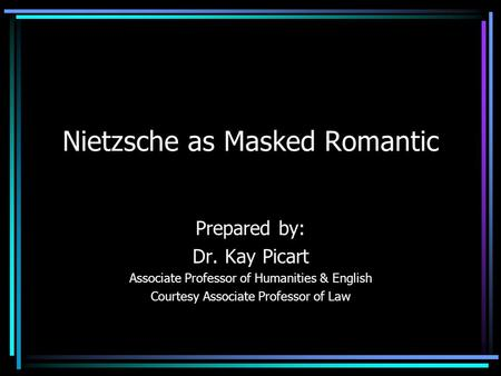 Nietzsche as Masked Romantic Prepared by: Dr. Kay Picart Associate Professor of Humanities & English Courtesy Associate Professor of Law.