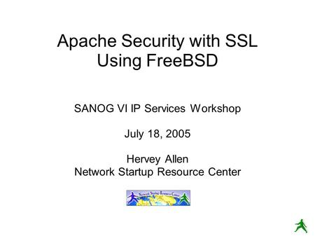 Apache Security with SSL Using FreeBSD SANOG VI IP Services Workshop July 18, 2005 Hervey Allen Network Startup Resource Center.