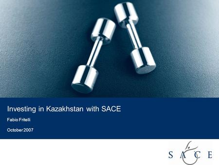 EMPOWER YOUR BUSINESS 1 Investing in Kazakhstan with SACE Fabio Fritelli October 2007.
