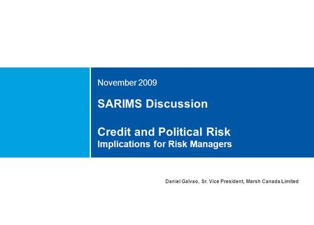 SARIMS Discussion Credit and Political Risk Implications for Risk Managers November 2009 Daniel Galvao, Sr. Vice President, Marsh Canada Limited.