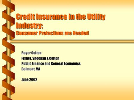 Credit Insurance in the Utility Industry: Consumer Protections are Needed Roger Colton Fisher, Sheehan & Colton Public Finance and General Economics Belmont,