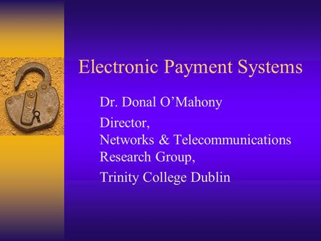 Electronic Payment Systems Dr. Donal O'Mahony Director, Networks & Telecommunications Research Group, Trinity College Dublin.