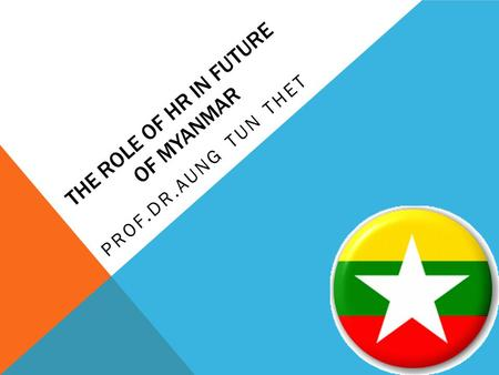 THE ROLE OF HR IN FUTURE OF MYANMAR PROF.DR.AUNG TUN THET.